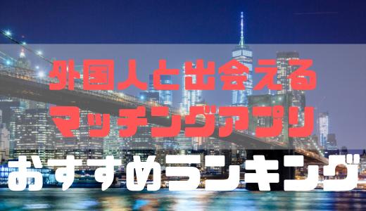 外国人と出会いがあるマッチングアプリおすすめ3選!日本でも外人と出会える!
